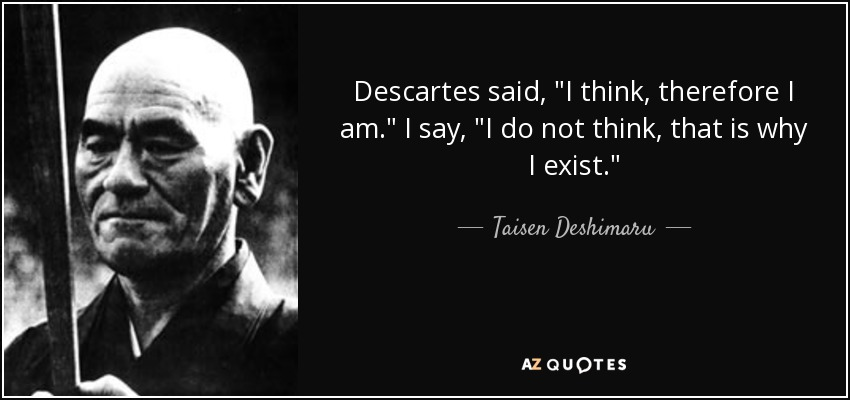 quote descartes said i think therefore i am i say i do not think that is why i exist taisen deshimaru 136 52 85 - I think, therefore I am